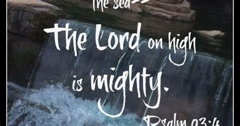 Psalm 93:4 (KJV) ~~ The Lord on high is mightier than the